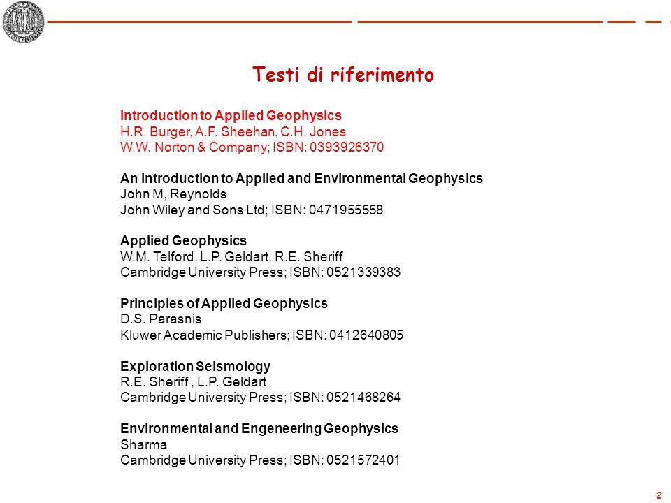 2 Testi di riferimento Introduction to Applied Geophysics H.R. Burger, A.F. Sheehan, C.H. Jones W.W. Norton & Company; ISBN: 0393926370 An Introductio