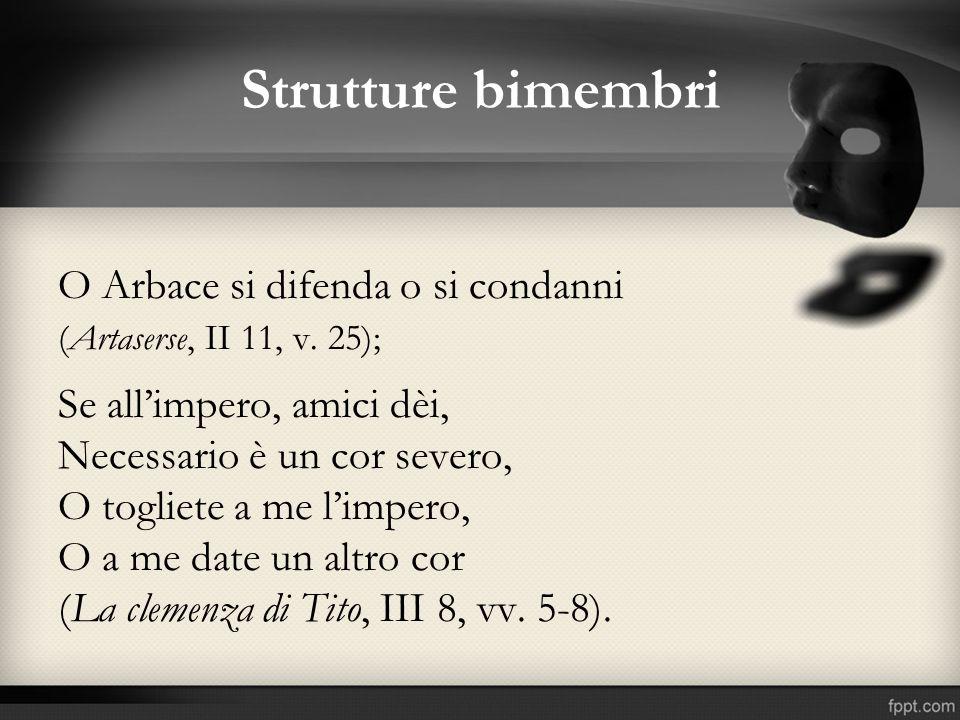 Strutture bimembri O Arbace si difenda o si condanni (Artaserse, II 11, v. 25); Se allimpero, amici dèi, Necessario è un cor severo, O togliete a me l