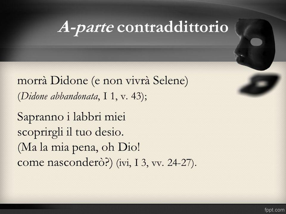 A-parte contraddittorio morrà Didone (e non vivrà Selene) (Didone abbandonata, I 1, v. 43); Sapranno i labbri miei scoprirgli il tuo desio. (Ma la mia