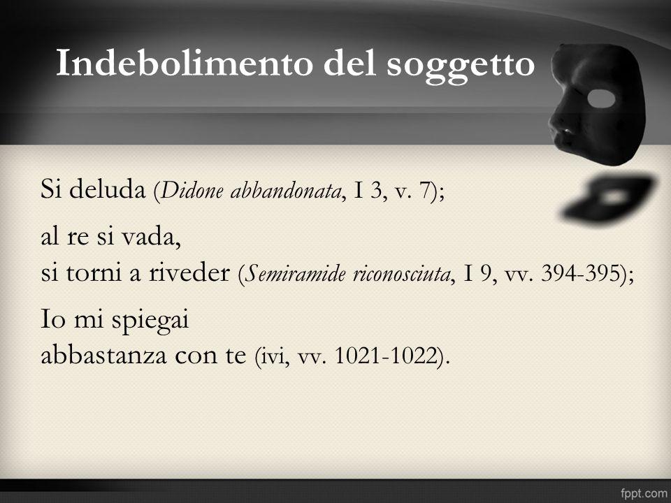 Indebolimento del soggetto Si deluda (Didone abbandonata, I 3, v. 7); al re si vada, si torni a riveder (Semiramide riconosciuta, I 9, vv. 394-395); I