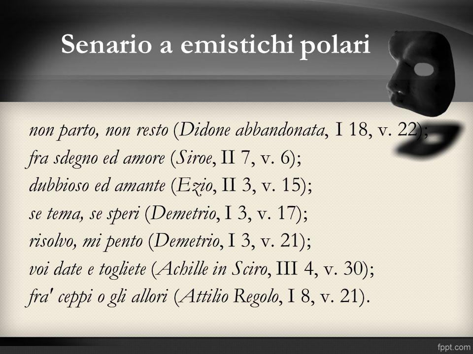 Senario a emistichi polari non parto, non resto (Didone abbandonata, I 18, v. 22); fra sdegno ed amore (Siroe, II 7, v. 6); dubbioso ed amante (Ezio,