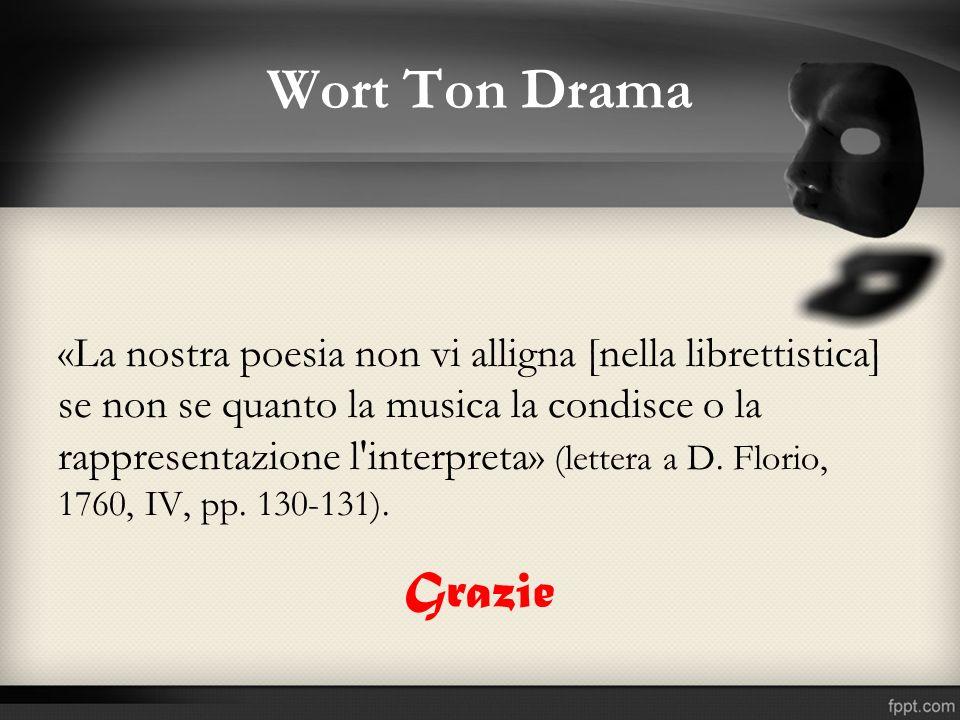 Wort Ton Drama «La nostra poesia non vi alligna [nella librettistica] se non se quanto la musica la condisce o la rappresentazione l'interpreta» (lett