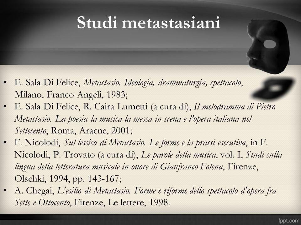 Studi metastasiani E. Sala Di Felice, Metastasio. Ideologia, drammaturgia, spettacolo, Milano, Franco Angeli, 1983; E. Sala Di Felice, R. Caira Lumett