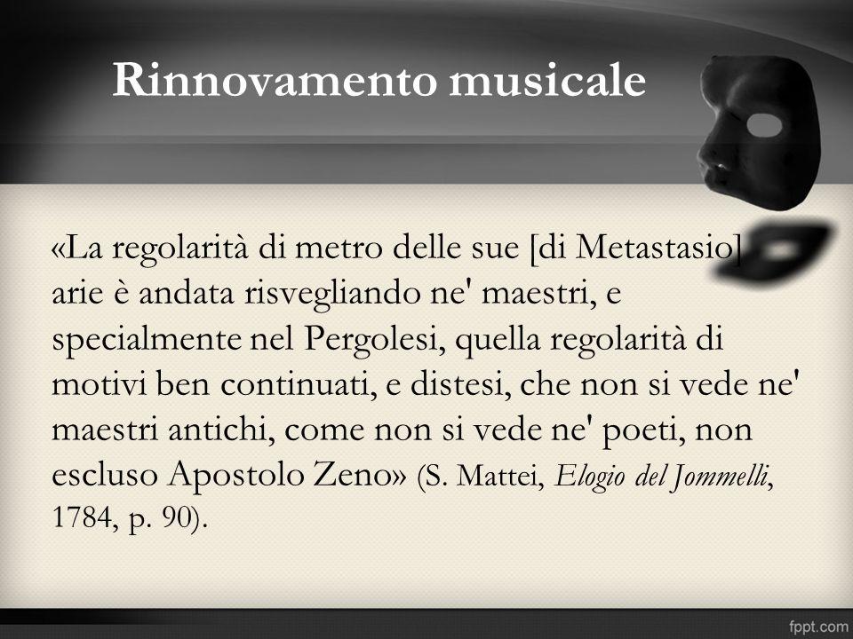 Rinnovamento musicale «La regolarità di metro delle sue [di Metastasio] arie è andata risvegliando ne' maestri, e specialmente nel Pergolesi, quella r