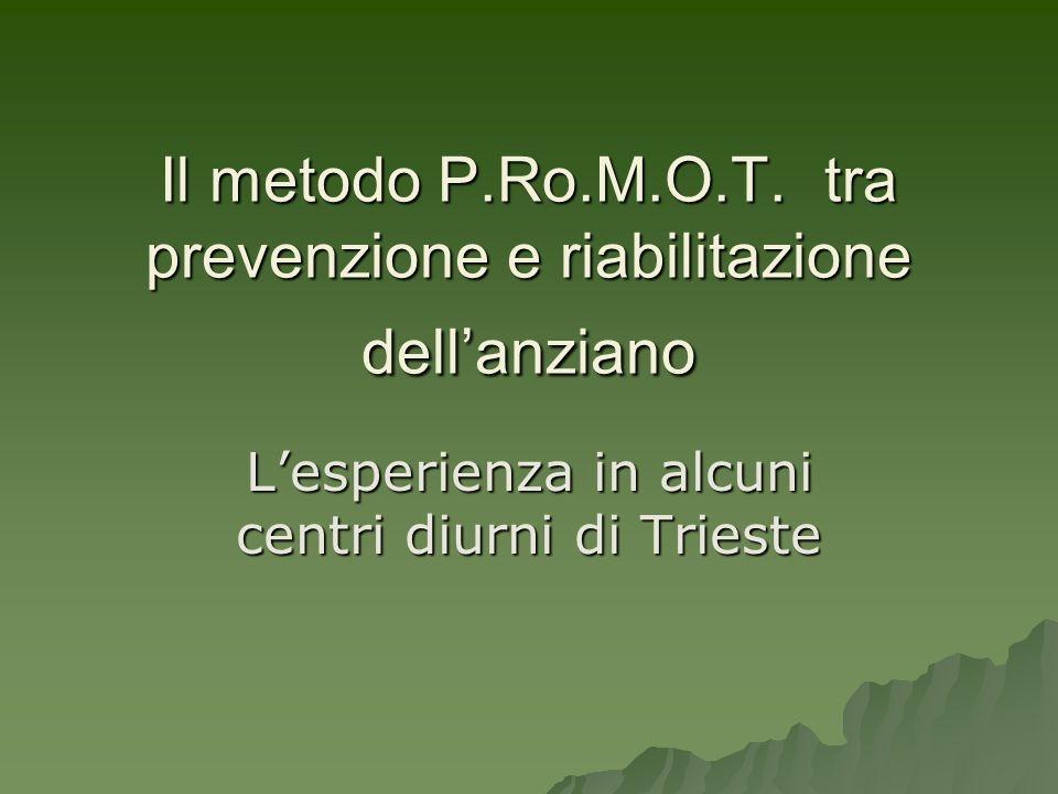 Il metodo P.Ro.M.O.T. tra prevenzione e riabilitazione dellanziano Lesperienza in alcuni centri diurni di Trieste