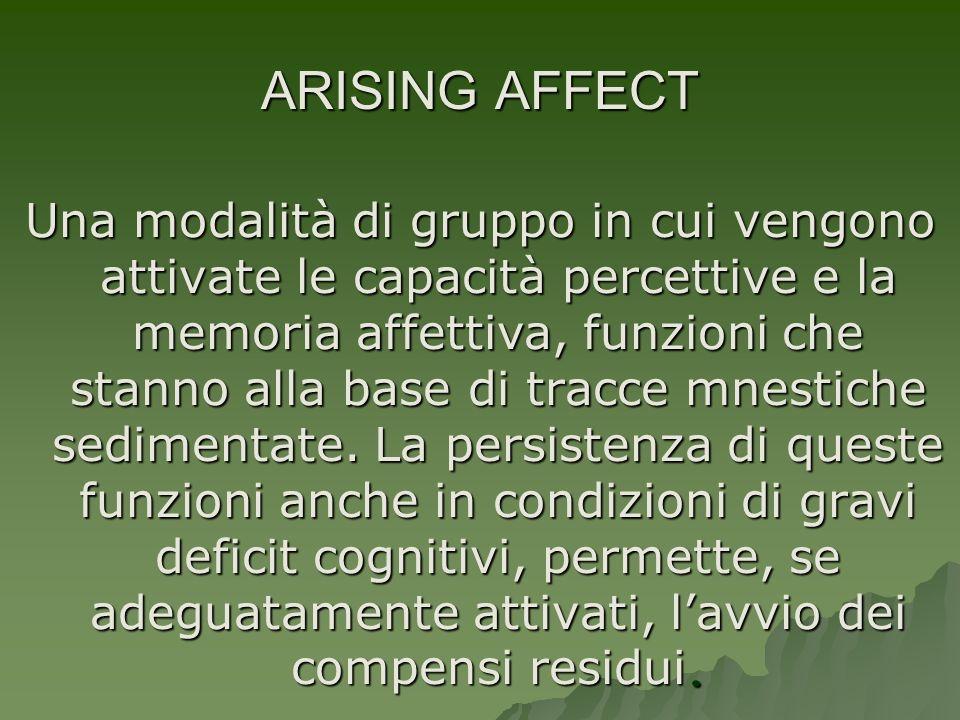 ARISING AFFECT Una modalità di gruppo in cui vengono attivate le capacità percettive e la memoria affettiva, funzioni che stanno alla base di tracce m