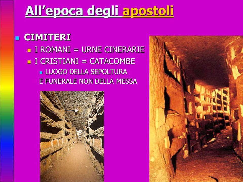 Allepoca degli apostoli CIMITERI CIMITERI I ROMANI = URNE CINERARIE I ROMANI = URNE CINERARIE I CRISTIANI = CATACOMBE I CRISTIANI = CATACOMBE LUOGO DE
