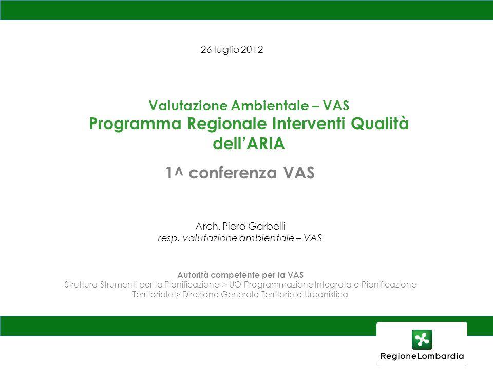 26 luglio 2012 Valutazione Ambientale – VAS Programma Regionale Interventi Qualità dellARIA 1^ conferenza VAS Arch. Piero Garbelli resp. valutazione a