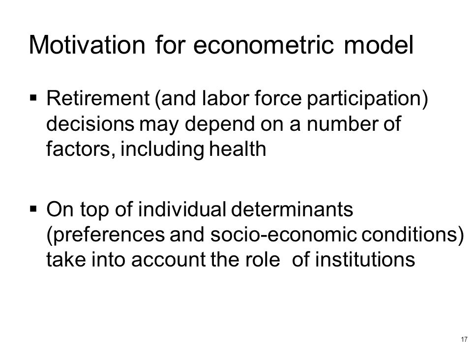 17 Motivation for econometric model Retirement (and labor force participation) decisions may depend on a number of factors, including health On top of individual determinants (preferences and socio-economic conditions) take into account the role of institutions