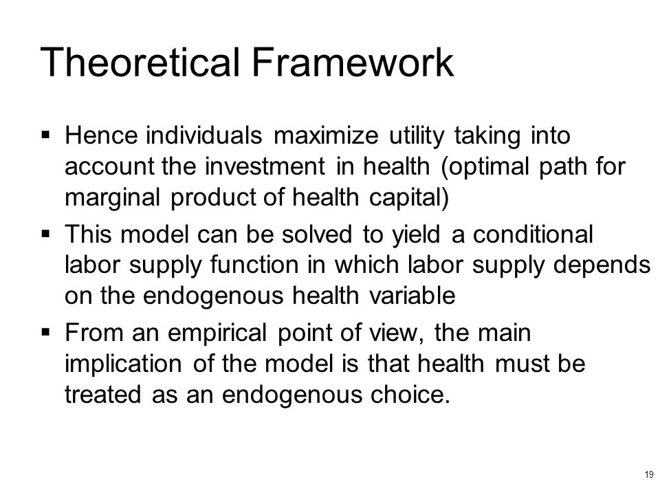19 Theoretical Framework Hence individuals maximize utility taking into account the investment in health (optimal path for marginal product of health capital) This model can be solved to yield a conditional labor supply function in which labor supply depends on the endogenous health variable From an empirical point of view, the main implication of the model is that health must be treated as an endogenous choice.