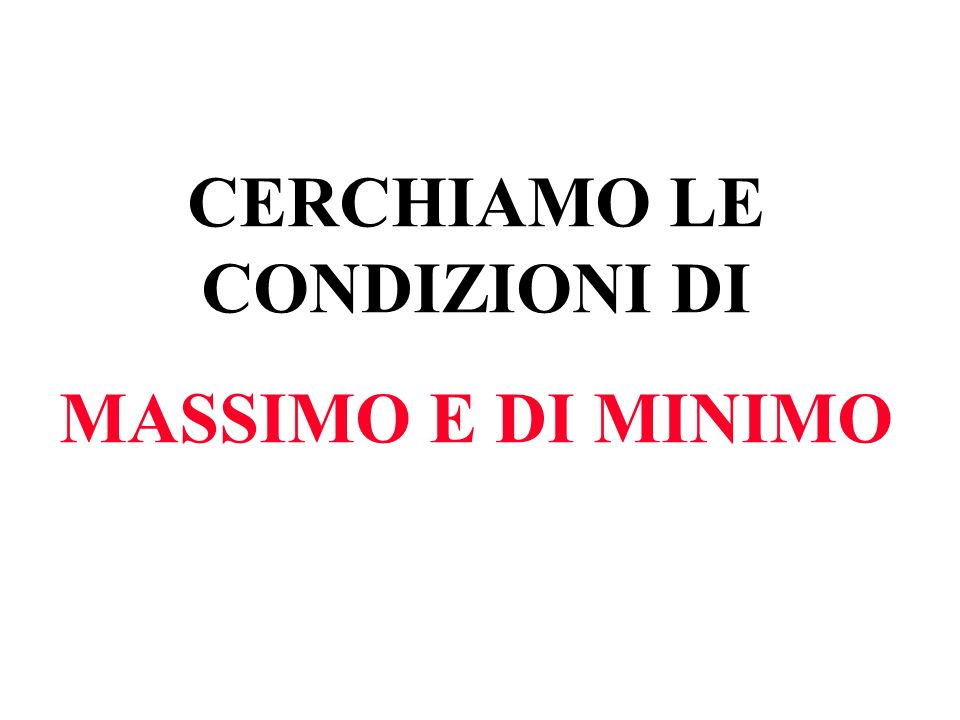 CERCHIAMO LE CONDIZIONI DI MASSIMO E DI MINIMO
