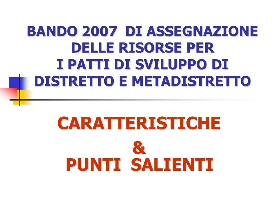 BANDO 2007 DI ASSEGNAZIONE DELLE RISORSE PER I PATTI DI SVILUPPO DI DISTRETTO E METADISTRETTO CARATTERISTICHE& PUNTI SALIENTI