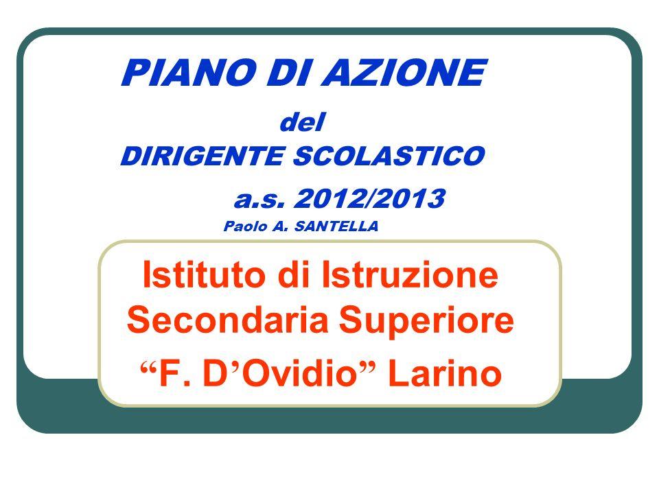 PIANO DI AZIONE del DIRIGENTE SCOLASTICO a.s. 2012/2013 Paolo A. SANTELLA Istituto di Istruzione Secondaria Superiore F. D Ovidio Larino