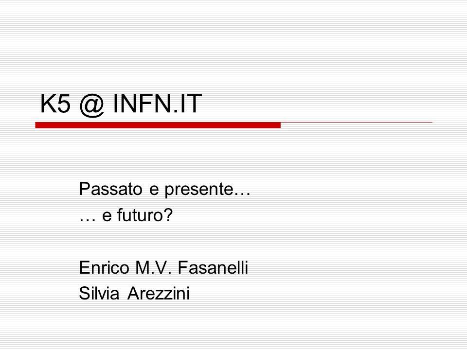 K5 @ INFN.IT Passato e presente… … e futuro? Enrico M.V. Fasanelli Silvia Arezzini
