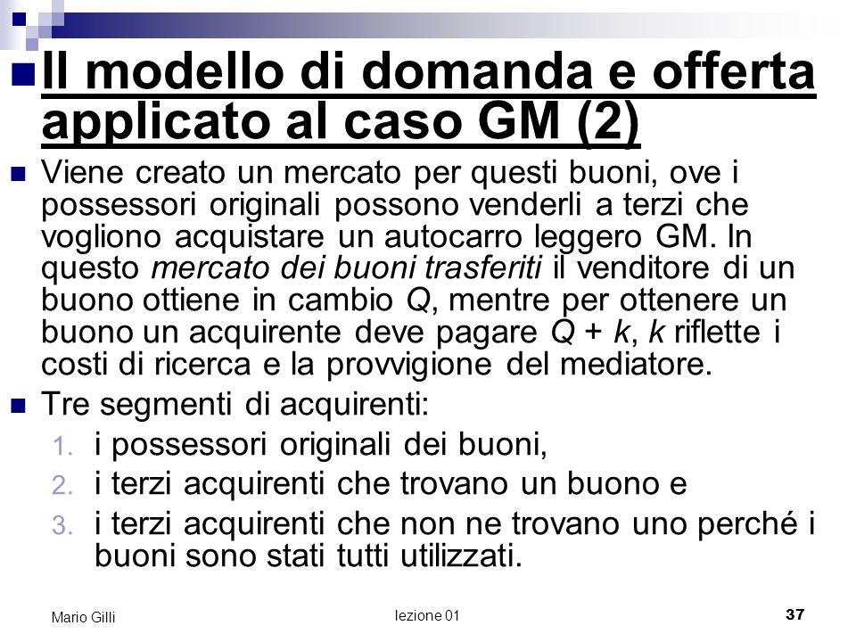lezione 01 38 Mario Gilli Il modello di domanda e offerta applicato al caso GM (3) Quando i membri di ciascun segmento di acquirenti prendono in considerazione lidea di acquistare un autocarro leggero GM, si trovano dinnanzi a prezzi effettivi diversi per lo stesso prodotto GM.