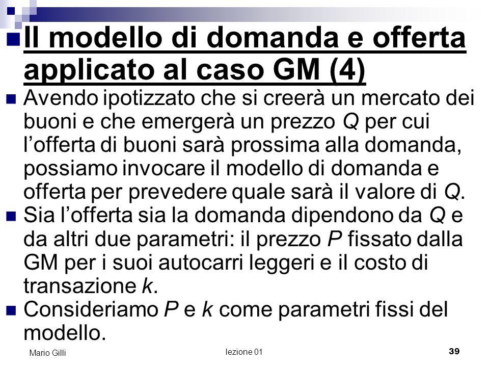 lezione 01 40 Mario Gilli Il modello di domanda e offerta applicato al caso GM (5 ) Determiniamo la domanda di buoni : un terzo acquirente in possesso di un buono paga P 500 + Q + k per un autocarro se effettua lacquisto senza il buono, paga P.