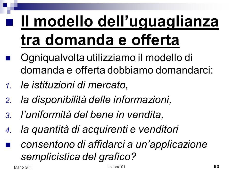 lezione 01 54 Mario Gilli RIEPILOGO La figura più famosa in economia è il grafico che rappresenta luguaglianza tra offerta e domanda Tale modello si basa sulle funzioni di domanda e di offerta, che sono loggetto di analisi per buona parte di questo testo.