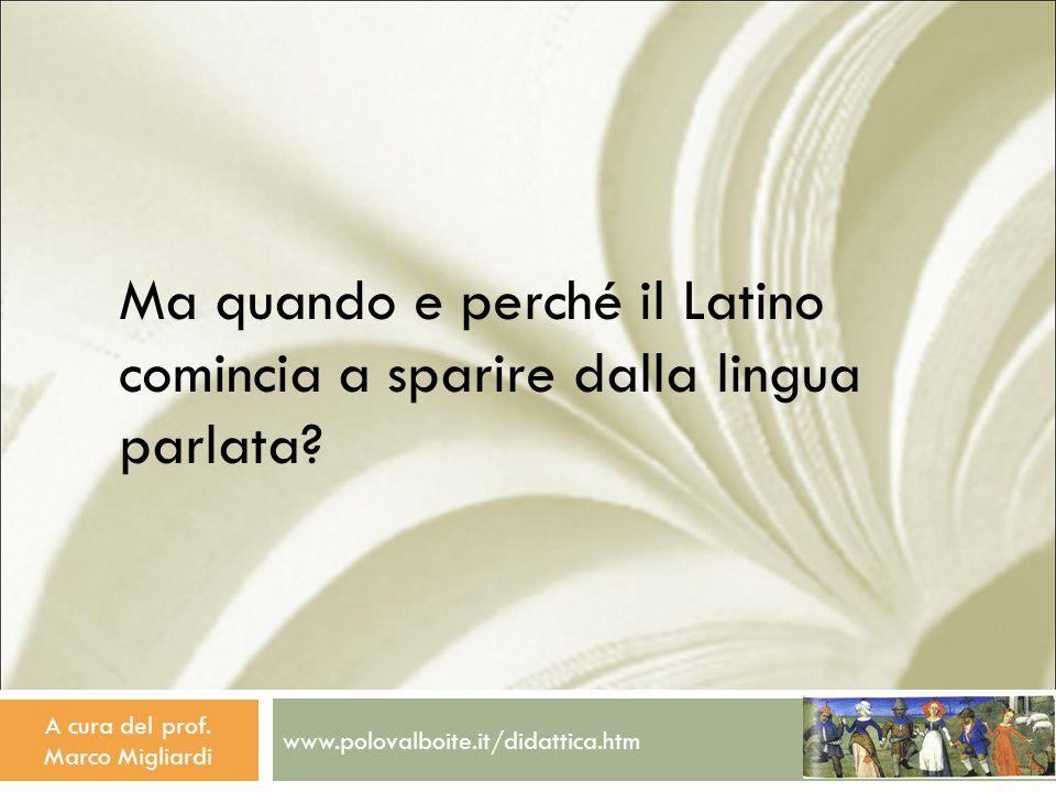 www.polovalboite.it/didattica.htm A cura del prof. Marco Migliardi Ma quando e perché il Latino comincia a sparire dalla lingua parlata?
