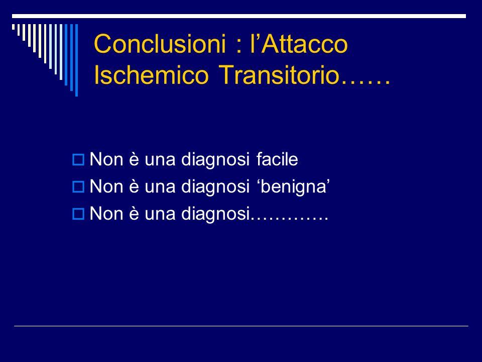 Conclusioni : lAttacco Ischemico Transitorio…… Non è una diagnosi facile Non è una diagnosi benigna Non è una diagnosi………….