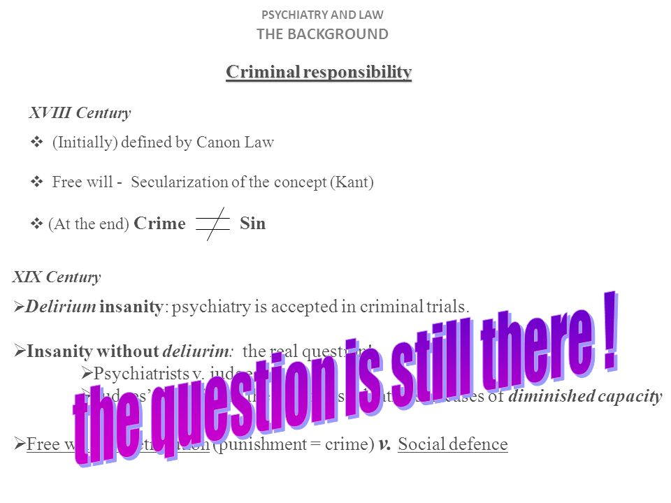 PSYCHIATRY AND LAW THE BACKGROUND Criminal responsibility XVIII Century (Initially) defined by Canon Law Free will - Secularization of the concept (Kant) (At the end) Crime Sin XIX Century Delirium insanity: psychiatry is accepted in criminal trials.