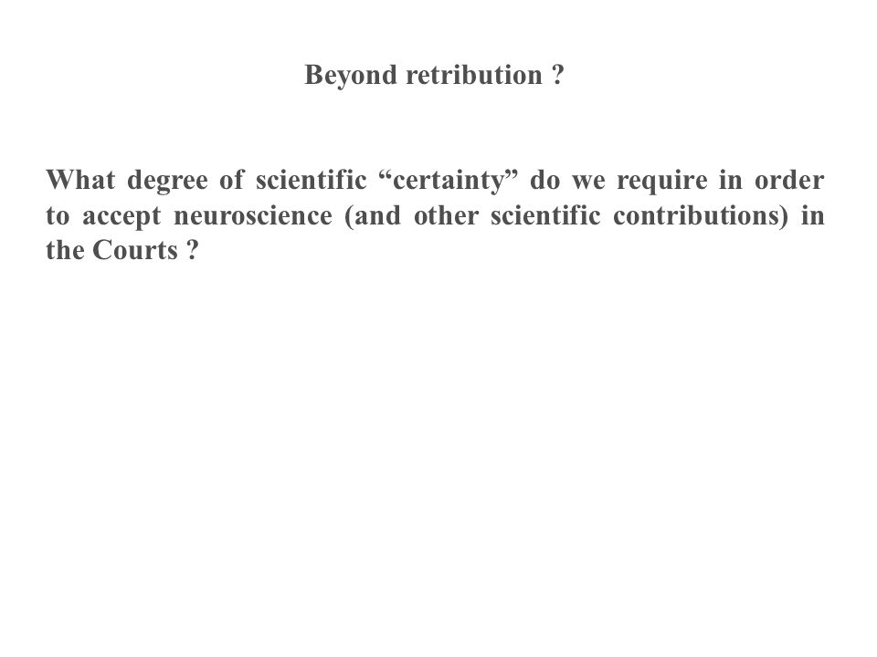 Beyond retribution ? What degree of scientific certainty do we require in order to accept neuroscience (and other scientific contributions) in the Cou