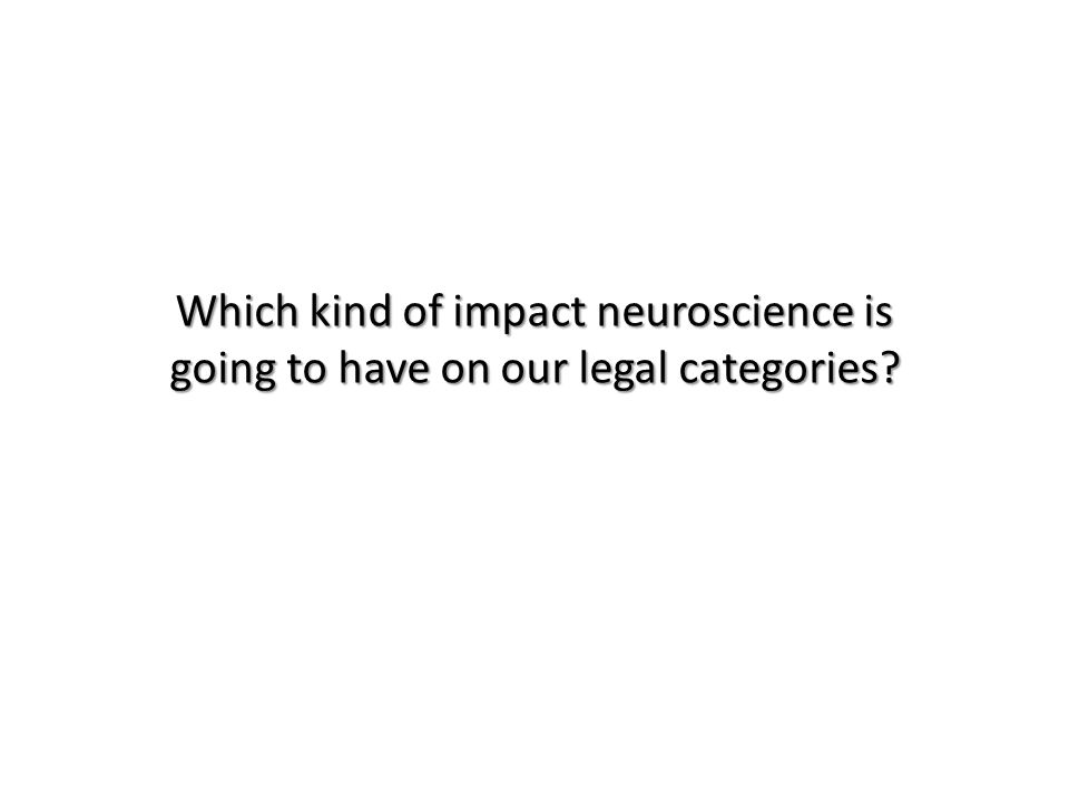 Which kind of impact neuroscience is going to have on our legal categories
