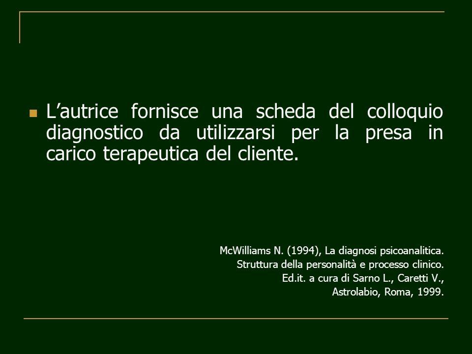Lautrice fornisce una scheda del colloquio diagnostico da utilizzarsi per la presa in carico terapeutica del cliente. McWilliams N. (1994), La diagnos