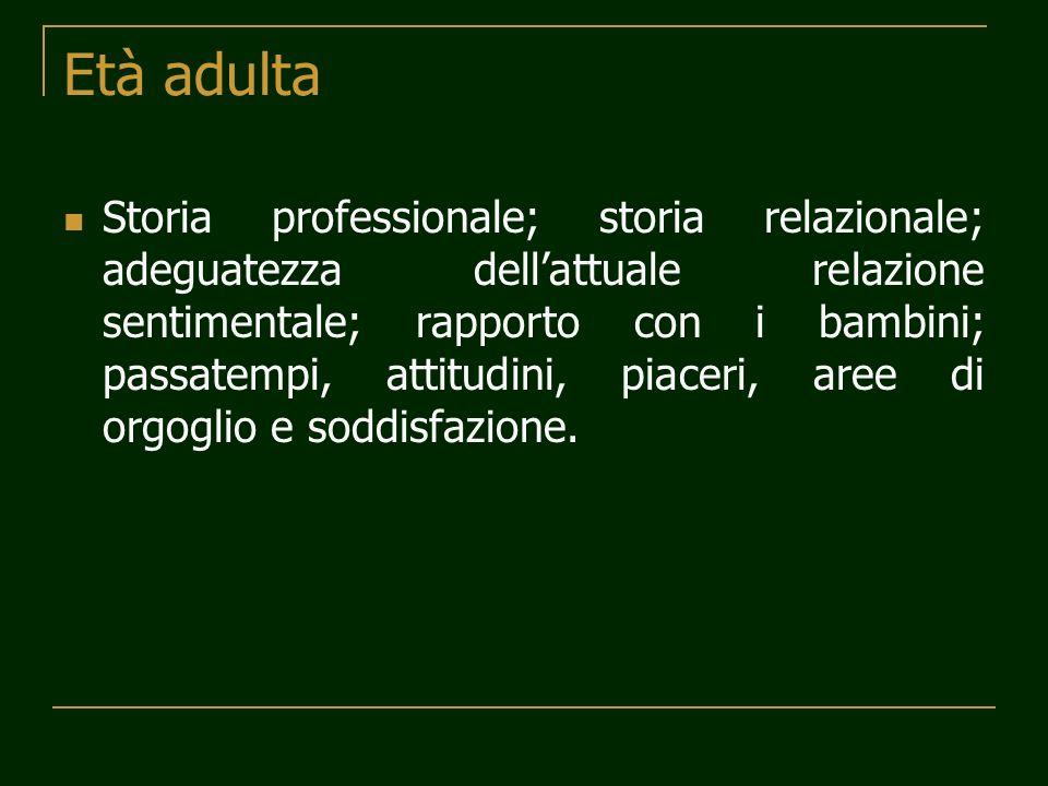Età adulta Storia professionale; storia relazionale; adeguatezza dellattuale relazione sentimentale; rapporto con i bambini; passatempi, attitudini, p