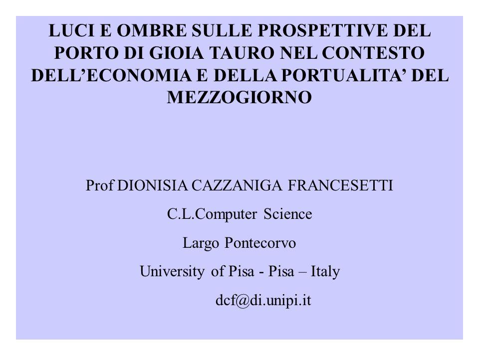 LUCI E OMBRE SULLE PROSPETTIVE DEL PORTO DI GIOIA TAURO NEL CONTESTO DELLECONOMIA E DELLA PORTUALITA DEL MEZZOGIORNO Prof DIONISIA CAZZANIGA FRANCESETTI C.L.Computer Science Largo Pontecorvo University of Pisa - Pisa – Italy dcf@di.unipi.it