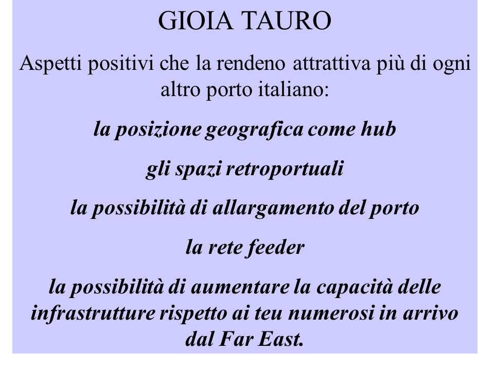 GIOIA TAURO Aspetti positivi che la rendeno attrattiva più di ogni altro porto italiano: la posizione geografica come hub gli spazi retroportuali la possibilità di allargamento del porto la rete feeder la possibilità di aumentare la capacità delle infrastrutture rispetto ai teu numerosi in arrivo dal Far East.