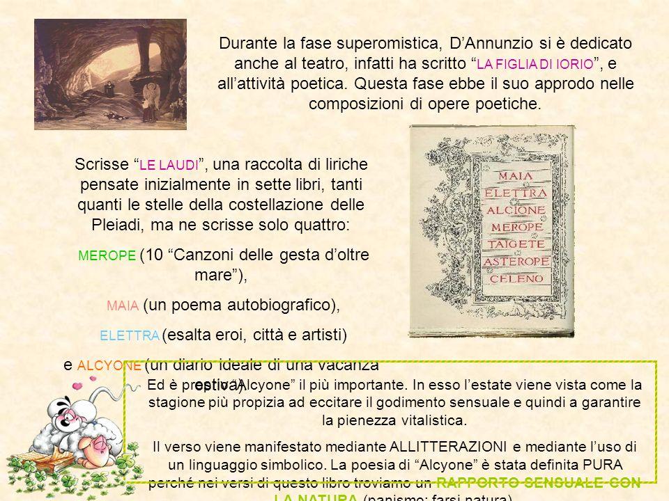 Durante la fase superomistica, DAnnunzio si è dedicato anche al teatro, infatti ha scritto LA FIGLIA DI IORIO, e allattività poetica. Questa fase ebbe