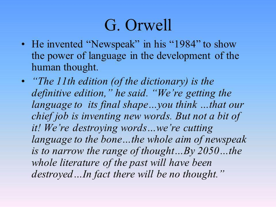 G. Orwell He invented Newspeak in his 1984 to show the power of language in the development of the human thought. The 11th edition (of the dictionary)