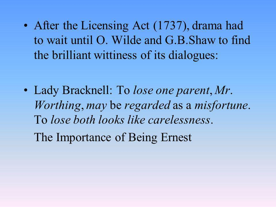 After the Licensing Act (1737), drama had to wait until O. Wilde and G.B.Shaw to find the brilliant wittiness of its dialogues: Lady Bracknell: To los