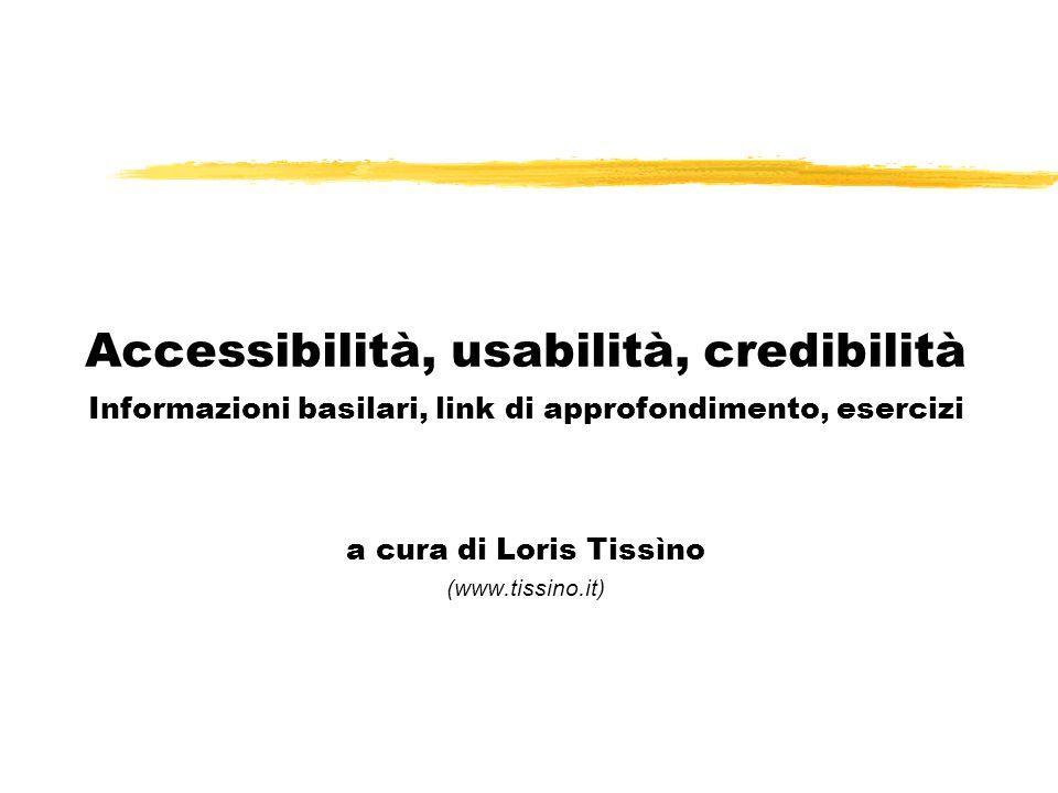 Accessibilità, usabilità, credibilità Informazioni basilari, link di approfondimento, esercizi a cura di Loris Tissìno (www.tissino.it)