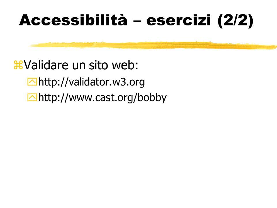 Accessibilità – esercizi (2/2) Validare un sito web: http://validator.w3.org http://www.cast.org/bobby