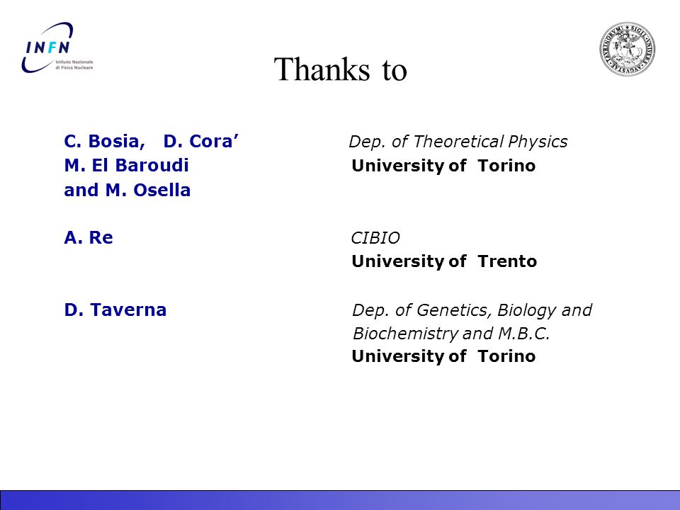 Thanks to C. Bosia, D. Cora Dep. of Theoretical Physics M. El Baroudi University of Torino and M. Osella A. Re CIBIO University of Trento D. Taverna D