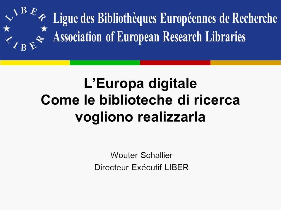LEuropa digitale Come le biblioteche di ricerca vogliono realizzarla Wouter Schallier Directeur Exécutif LIBER