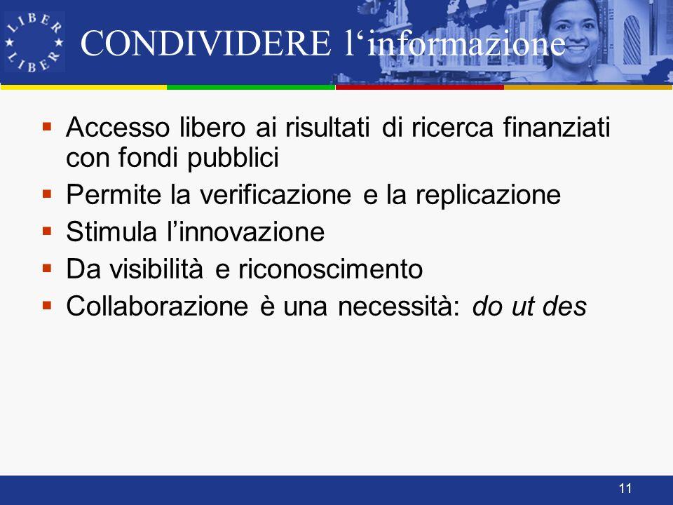11 CONDIVIDERE linformazione Accesso libero ai risultati di ricerca finanziati con fondi pubblici Permite la verificazione e la replicazione Stimula linnovazione Da visibilità e riconoscimento Collaborazione è una necessità: do ut des