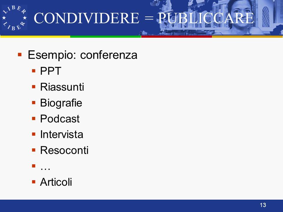 13 CONDIVIDERE = PUBLICCARE Esempio: conferenza PPT Riassunti Biografie Podcast Intervista Resoconti … Articoli