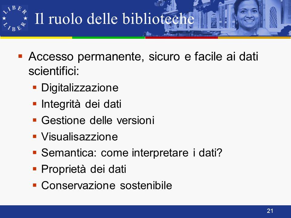 21 Il ruolo delle biblioteche Accesso permanente, sicuro e facile ai dati scientifici: Digitalizzazione Integrità dei dati Gestione delle versioni Visualisazzione Semantica: come interpretare i dati.