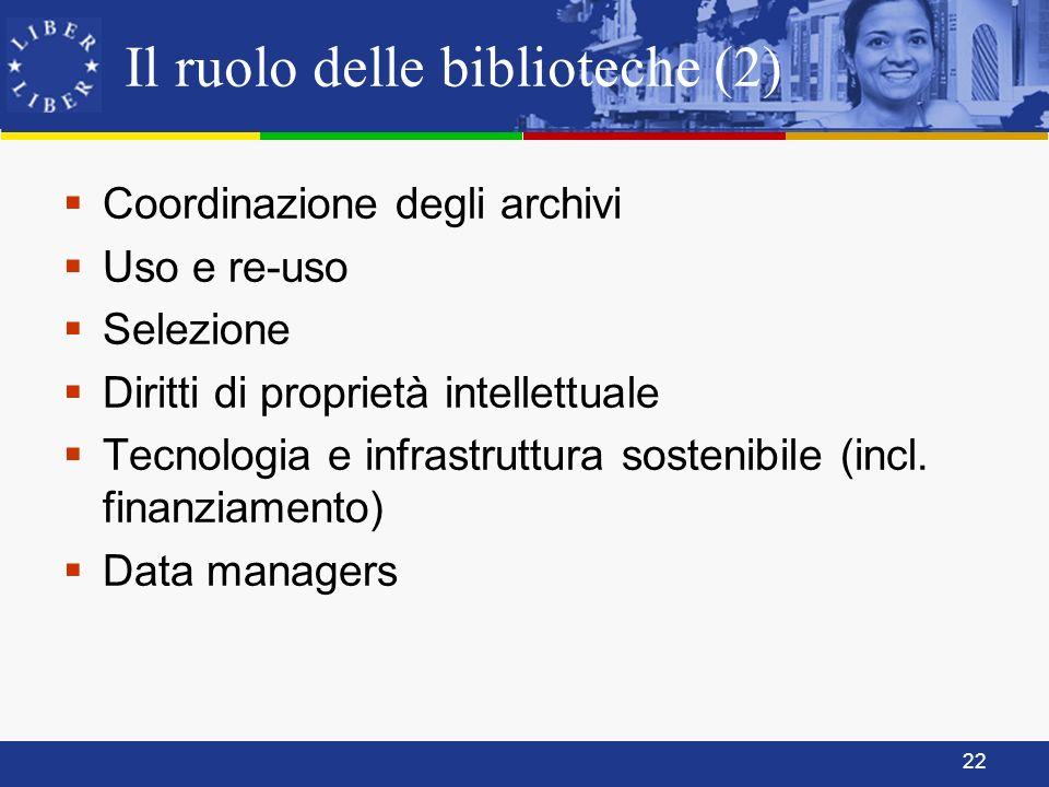 22 Il ruolo delle biblioteche (2) Coordinazione degli archivi Uso e re-uso Selezione Diritti di proprietà intellettuale Tecnologia e infrastruttura sostenibile (incl.