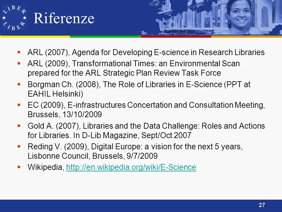 27 Riferenze ARL (2007), Agenda for Developing E-science in Research Libraries ARL (2009), Transformational Times: an Environmental Scan prepared for
