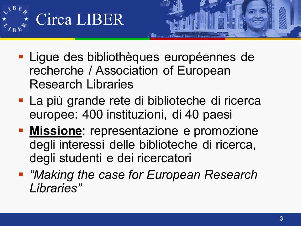 3 Circa LIBER Ligue des bibliothèques européennes de recherche / Association of European Research Libraries La più grande rete di biblioteche di ricerca europee: 400 instituzioni, di 40 paesi Missione: representazione e promozione degli interessi delle biblioteche di ricerca, degli studenti e dei ricercatori Making the case for European Research Libraries