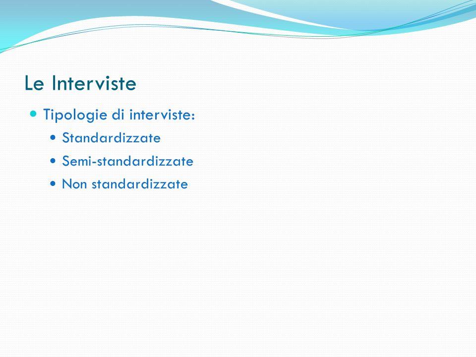 Le Interviste Tipologie di interviste: Standardizzate Semi-standardizzate Non standardizzate
