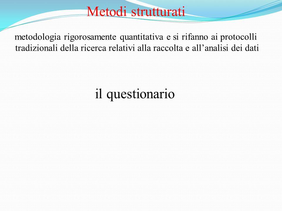 Metodi strutturati metodologia rigorosamente quantitativa e si rifanno ai protocolli tradizionali della ricerca relativi alla raccolta e allanalisi de