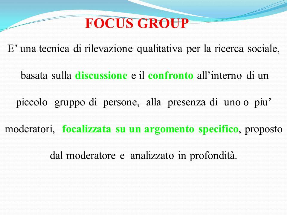 FOCUS GROUP E una tecnica di rilevazione qualitativa per la ricerca sociale, basata sulla discussione e il confronto allinterno di un piccolo gruppo d
