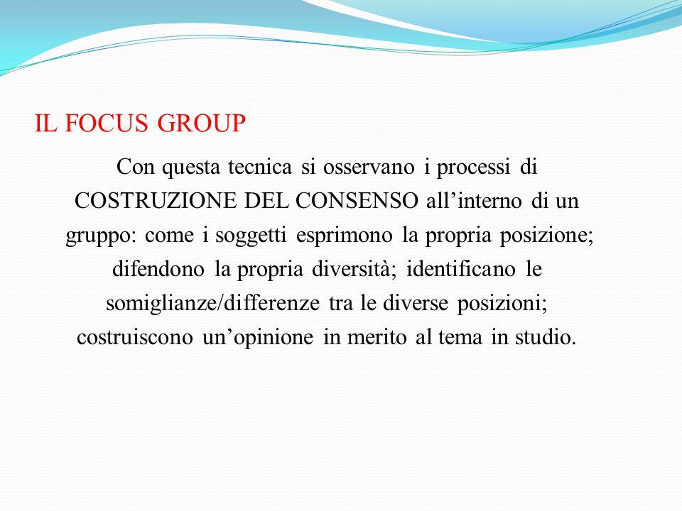 IL FOCUS GROUP Con questa tecnica si osservano i processi di COSTRUZIONE DEL CONSENSO allinterno di un gruppo: come i soggetti esprimono la propria po