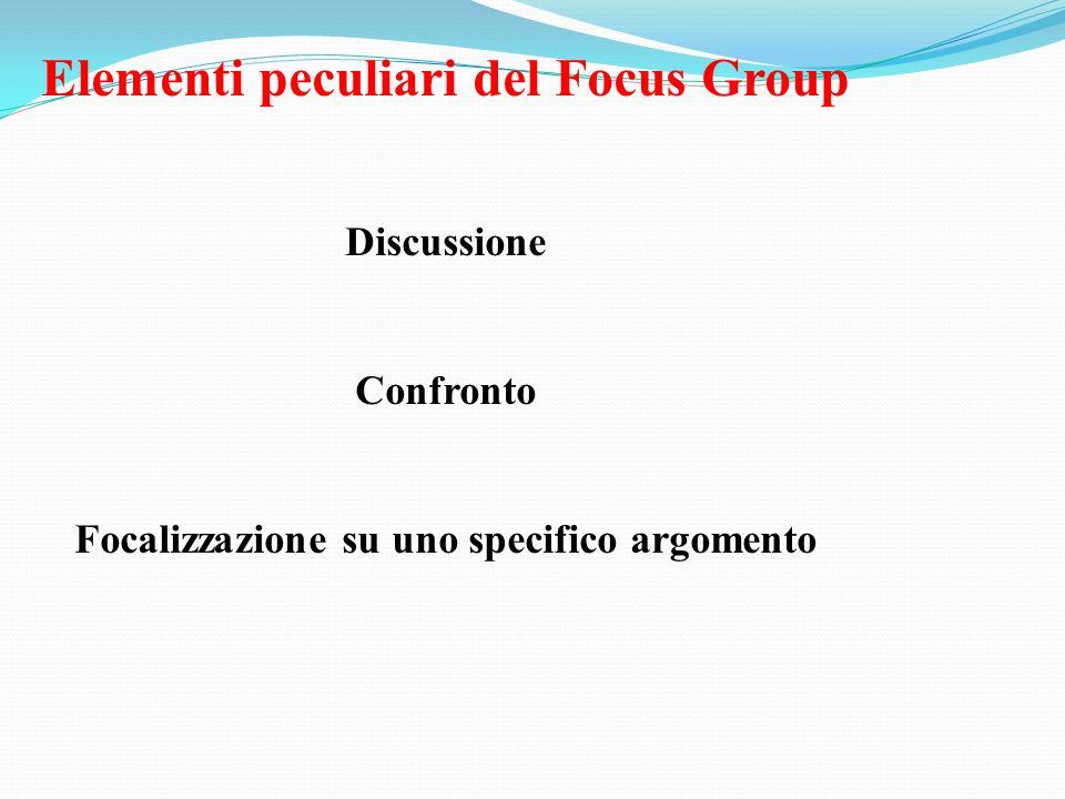 Elementi peculiari del Focus Group Discussione Confronto Focalizzazione su uno specifico argomento