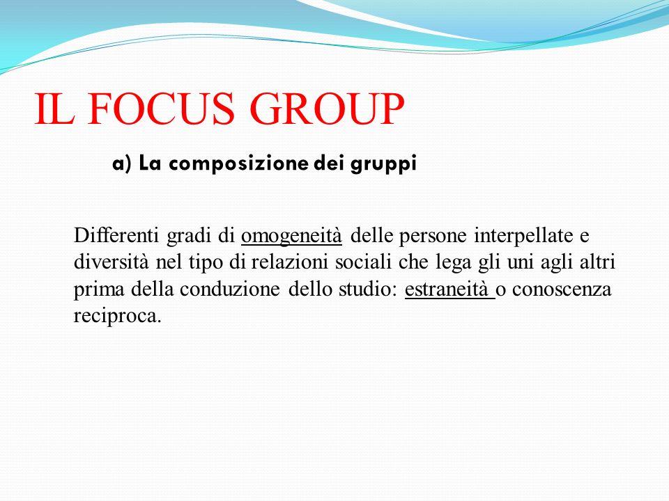 IL FOCUS GROUP a) La composizione dei gruppi Differenti gradi di omogeneità delle persone interpellate e diversità nel tipo di relazioni sociali che l