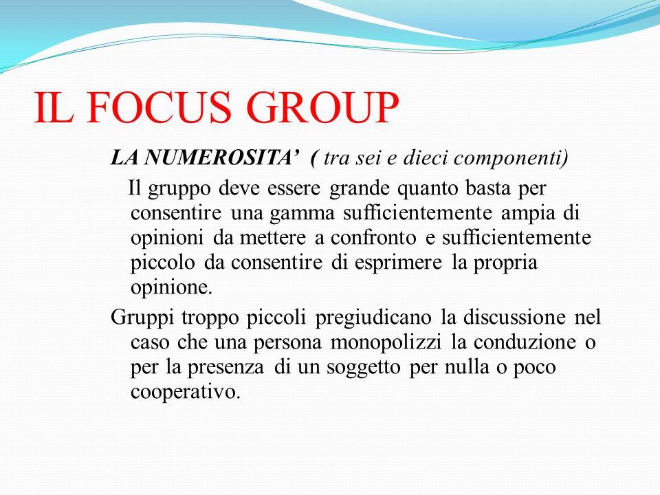 IL FOCUS GROUP LA NUMEROSITA ( tra sei e dieci componenti) Il gruppo deve essere grande quanto basta per consentire una gamma sufficientemente ampia d